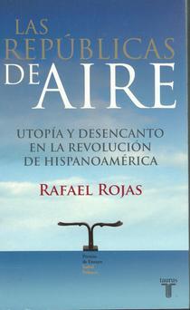 Las repúblicas de aire: utopía y desencanto en la revolución de Hispanoamérica.