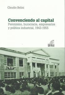 Convenciendo al capital: Peronismo, burocracia, empresarios y política industrial, 1943-1955.