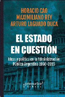 El estado en cuestión: ideas y política en la administración pública argentina, 1958 - 2015.